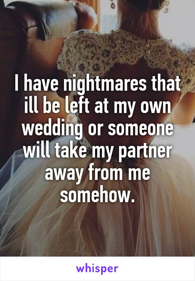 I have nightmares that ill be left at my own wedding or someone will take my partner away from me somehow.