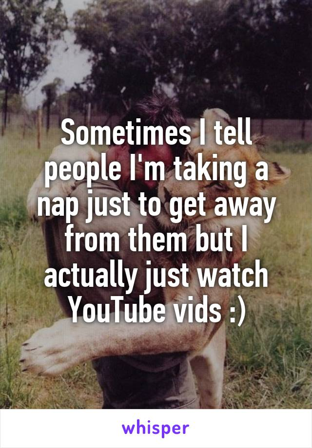 Sometimes I tell people I'm taking a nap just to get away from them but I actually just watch YouTube vids :)