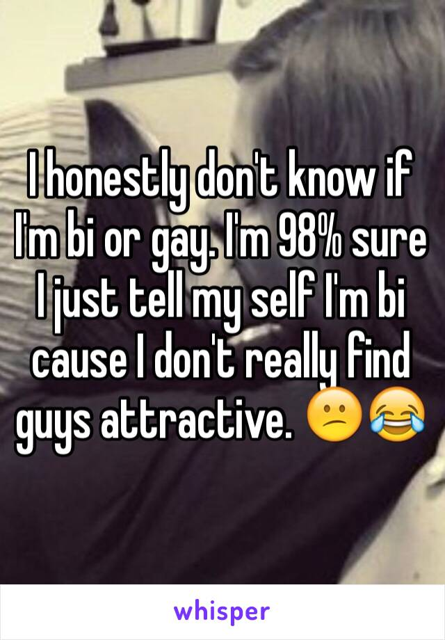 I honestly don't know if I'm bi or gay. I'm 98% sure I just tell my self I'm bi cause I don't really find guys attractive. 😕😂