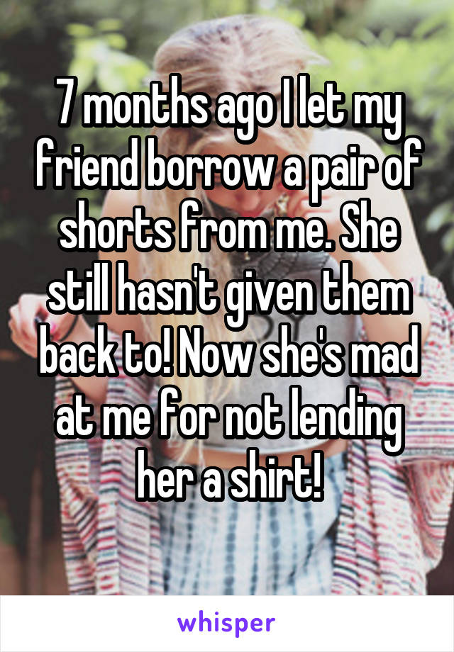 7 months ago I let my friend borrow a pair of shorts from me. She still hasn't given them back to! Now she's mad at me for not lending her a shirt!
