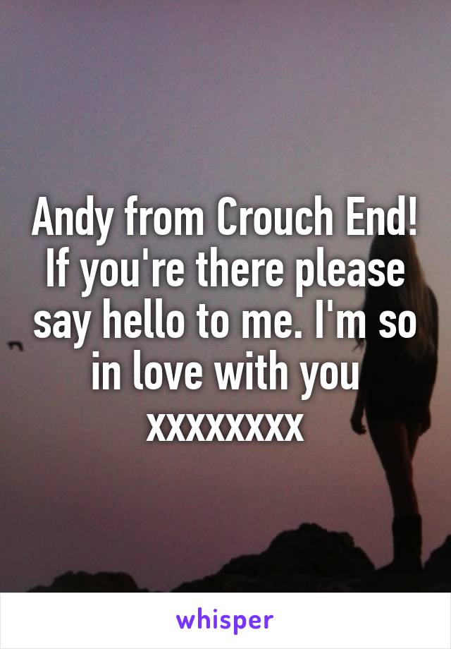 Andy from Crouch End! If you're there please say hello to me. I'm so in love with you xxxxxxxx