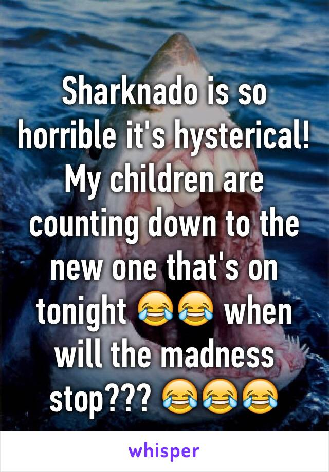 Sharknado is so horrible it's hysterical! My children are counting down to the new one that's on tonight 😂😂 when will the madness stop??? 😂😂😂