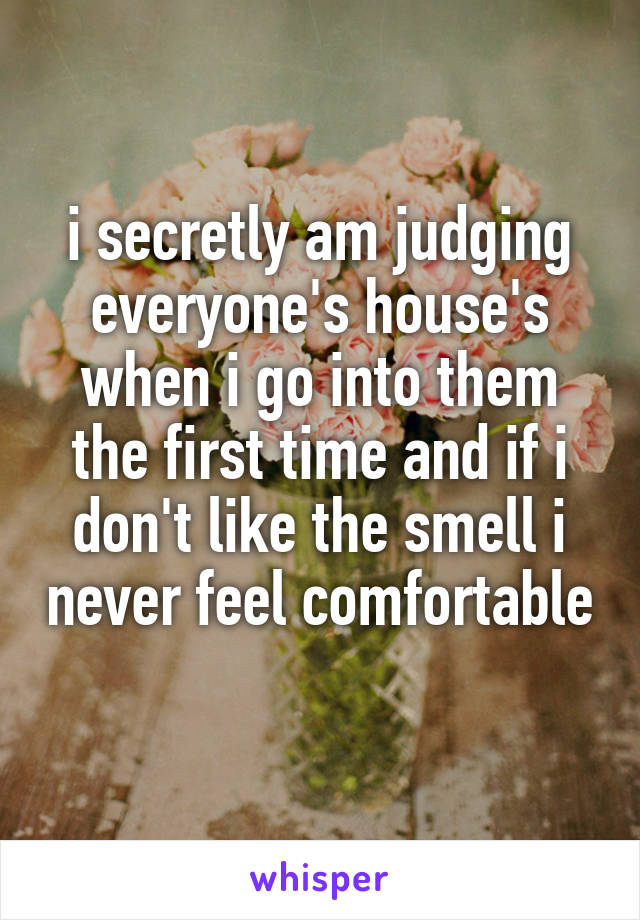 i secretly am judging everyone's house's when i go into them the first time and if i don't like the smell i never feel comfortable