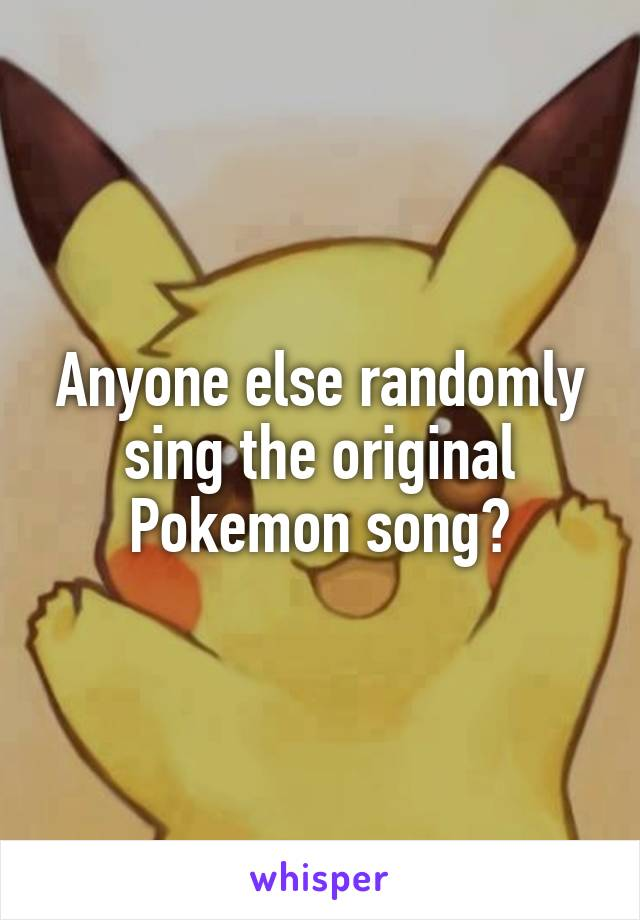 Anyone else randomly sing the original Pokemon song?
