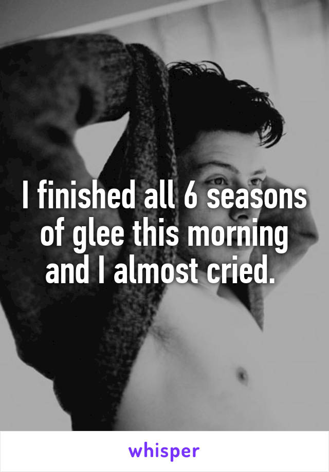 I finished all 6 seasons of glee this morning and I almost cried.