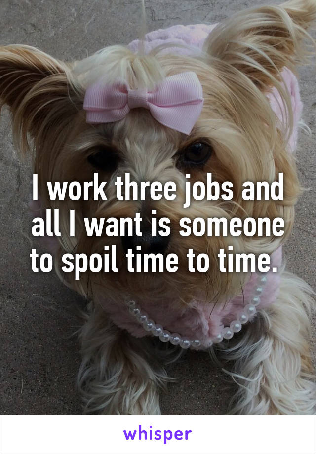 I work three jobs and all I want is someone to spoil time to time.
