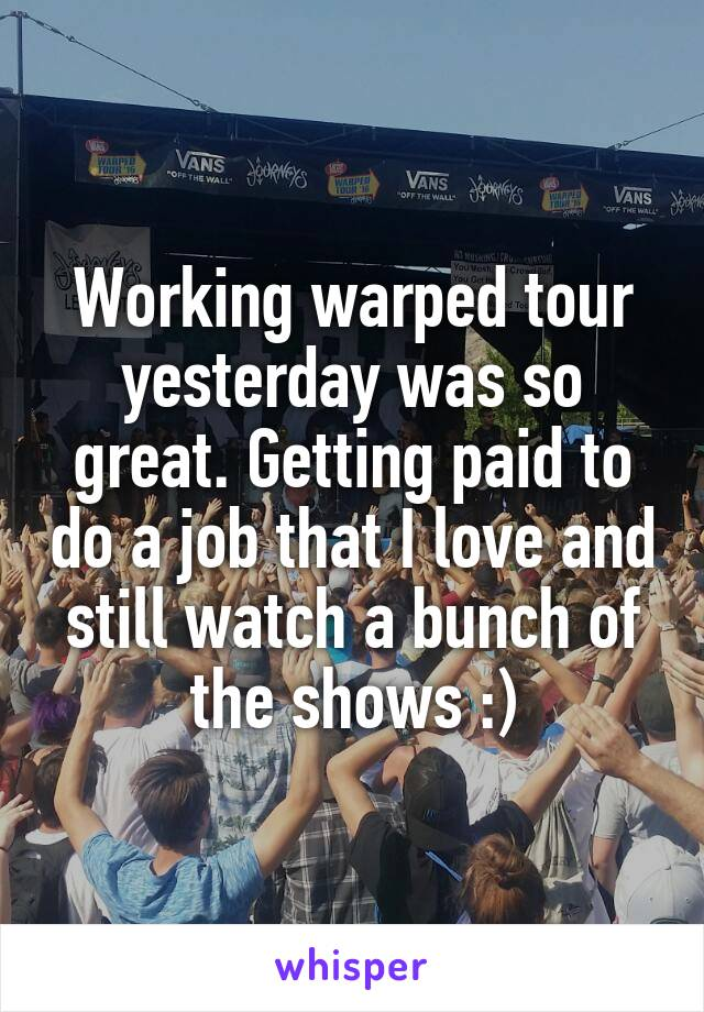 Working warped tour yesterday was so great. Getting paid to do a job that I love and still watch a bunch of the shows :)