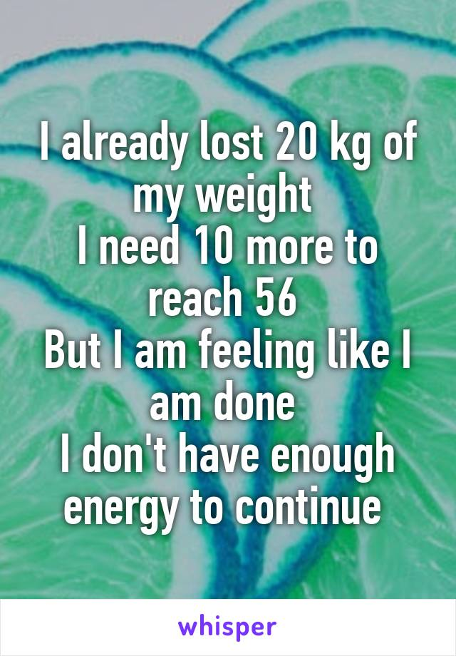 I already lost 20 kg of my weight  I need 10 more to reach 56  But I am feeling like I am done  I don't have enough energy to continue