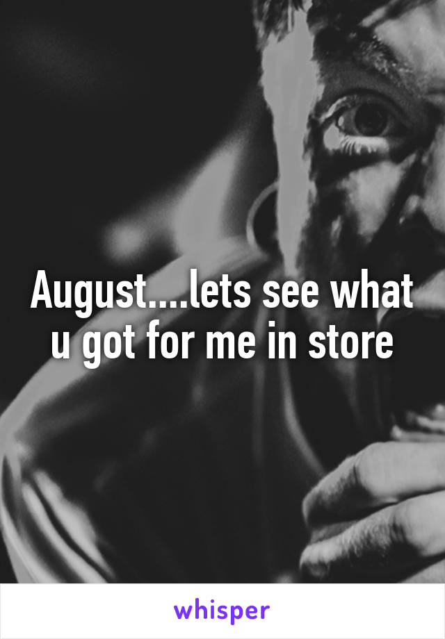 August....lets see what u got for me in store