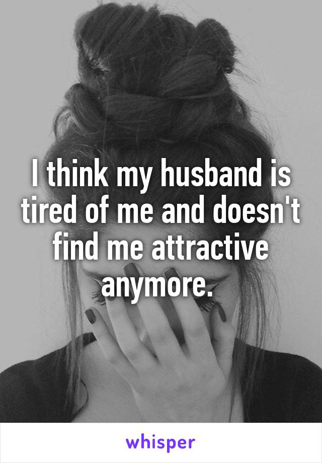 I think my husband is tired of me and doesn't find me attractive anymore.