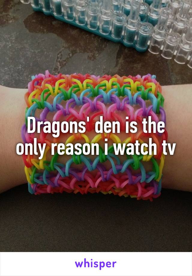 Dragons' den is the only reason i watch tv