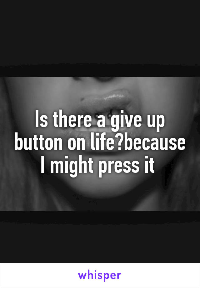 Is there a give up button on life?because I might press it