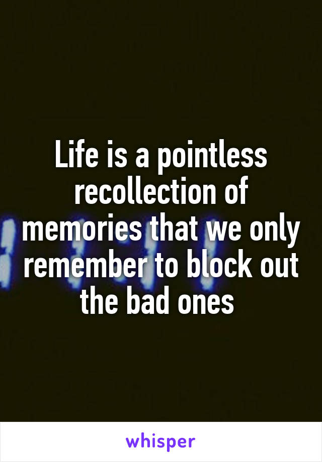 Life is a pointless recollection of memories that we only remember to block out the bad ones