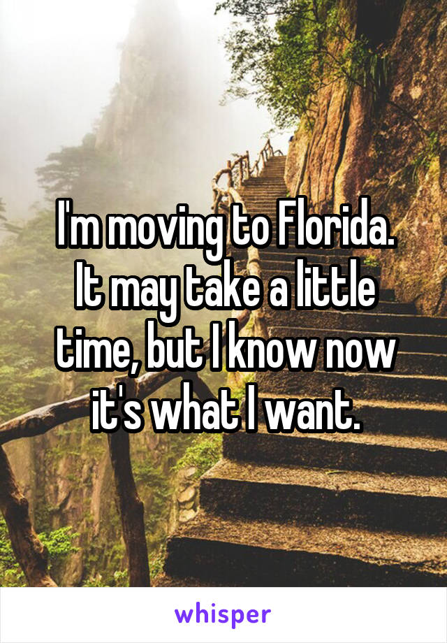 I'm moving to Florida. It may take a little time, but I know now it's what I want.