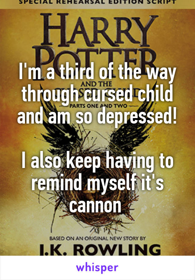 I'm a third of the way through cursed child and am so depressed!  I also keep having to remind myself it's cannon