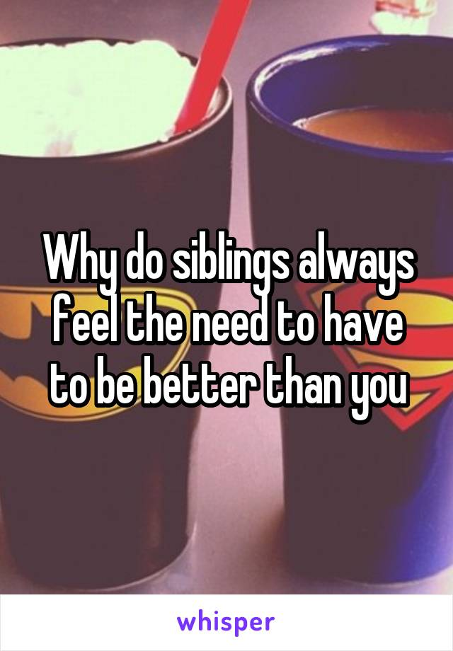 Why do siblings always feel the need to have to be better than you
