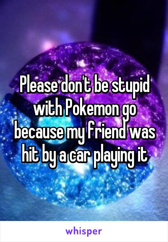 Please don't be stupid with Pokemon go because my friend was hit by a car playing it