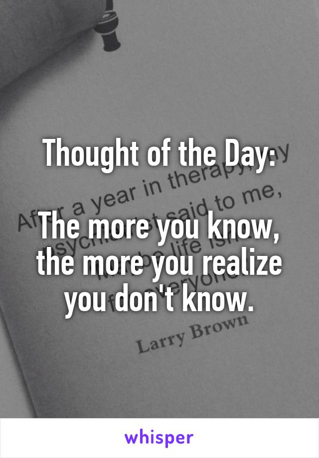 Thought of the Day:  The more you know, the more you realize you don't know.