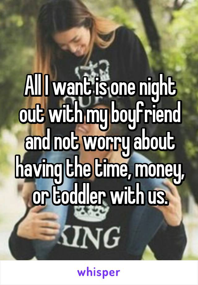 All I want is one night out with my boyfriend and not worry about having the time, money, or toddler with us.