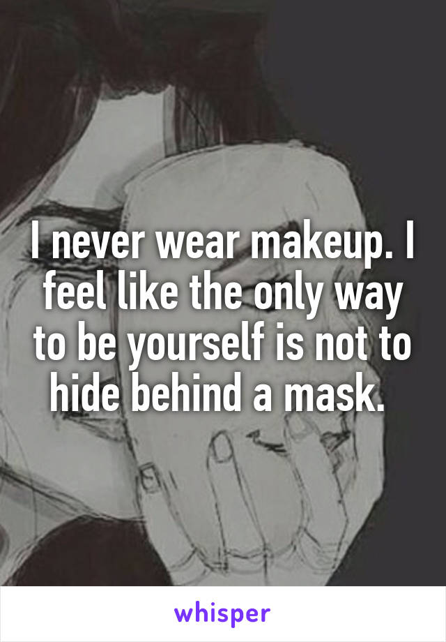 I never wear makeup. I feel like the only way to be yourself is not to hide behind a mask.