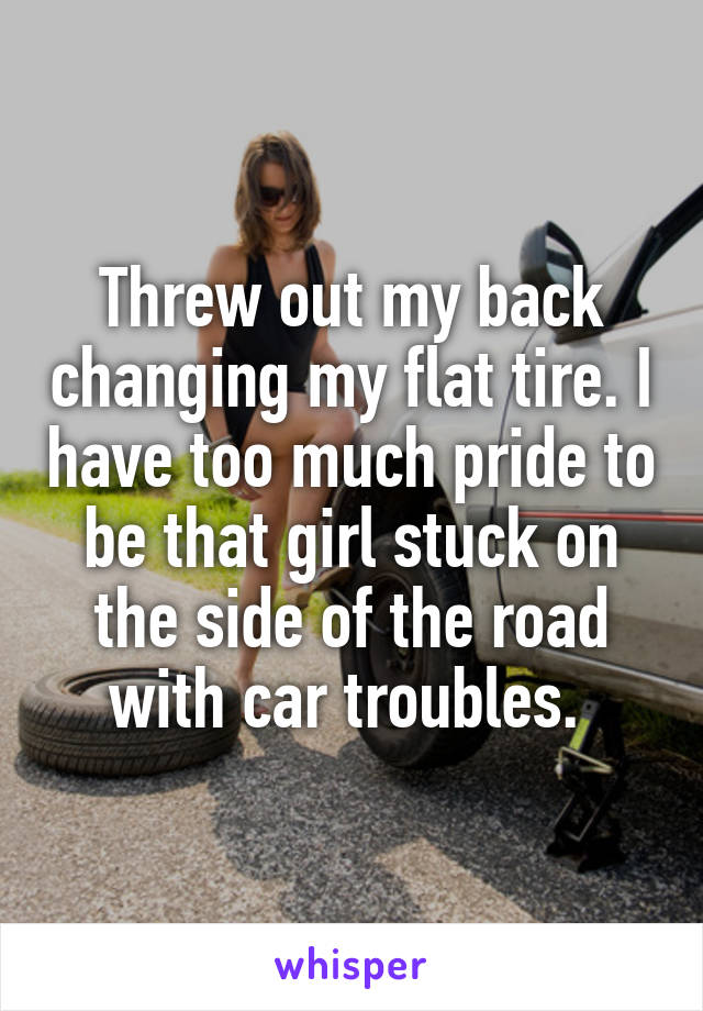 Threw out my back changing my flat tire. I have too much pride to be that girl stuck on the side of the road with car troubles.