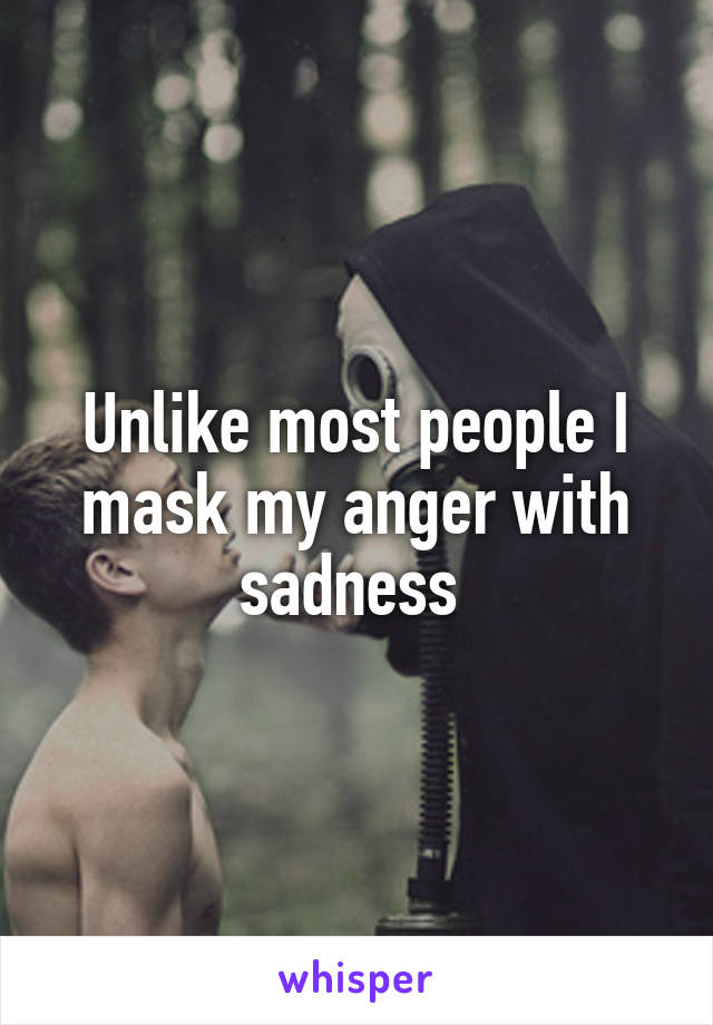Unlike most people I mask my anger with sadness
