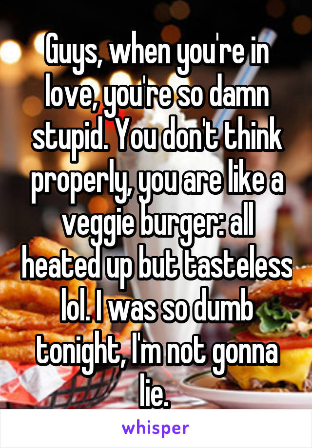 Guys, when you're in love, you're so damn stupid. You don't think properly, you are like a veggie burger: all heated up but tasteless lol. I was so dumb tonight, I'm not gonna lie.