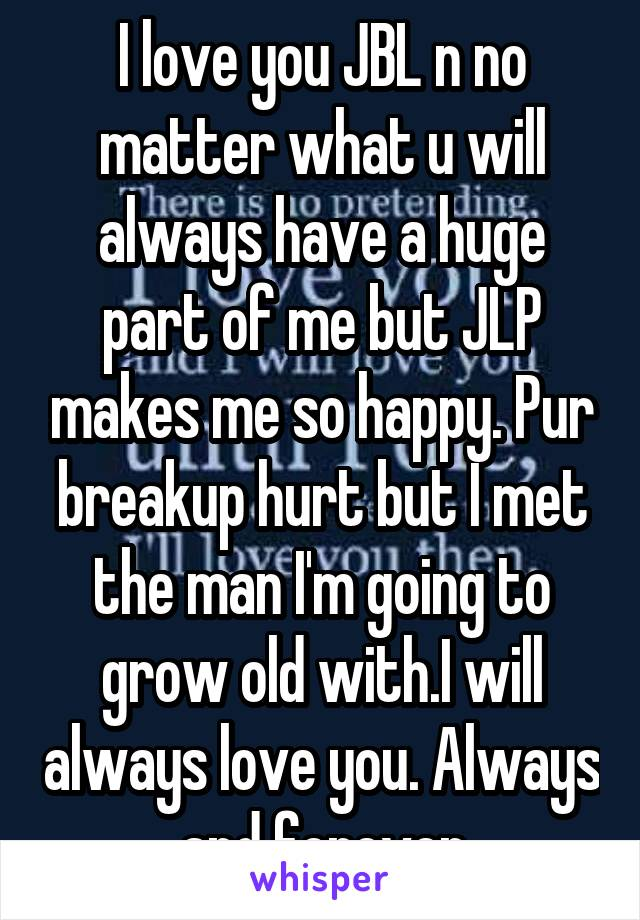 I love you JBL n no matter what u will always have a huge part of me but JLP makes me so happy. Pur breakup hurt but I met the man I'm going to grow old with.I will always love you. Always and forever