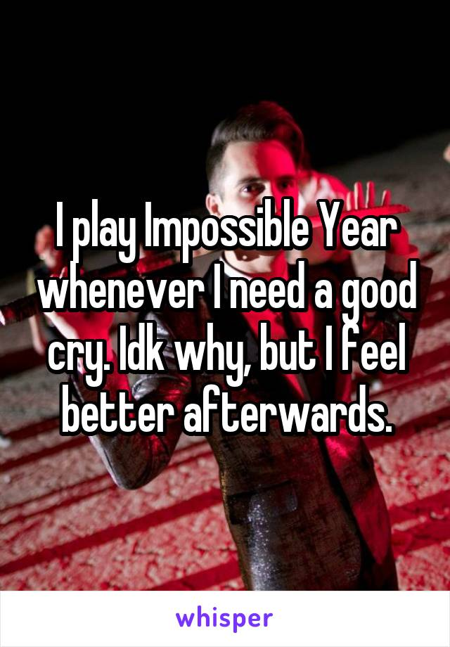 I play Impossible Year whenever I need a good cry. Idk why, but I feel better afterwards.