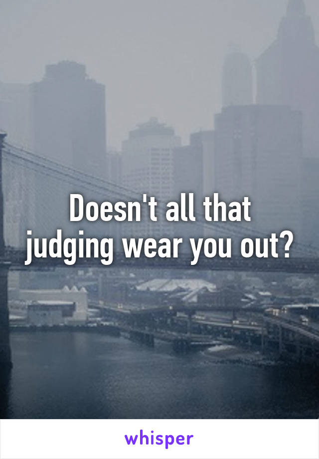 Doesn't all that judging wear you out?