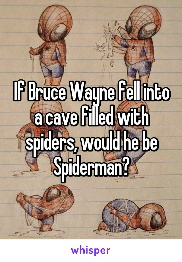 If Bruce Wayne fell into a cave filled with spiders, would he be Spiderman?