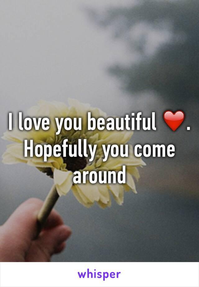 I love you beautiful ❤️. Hopefully you come around