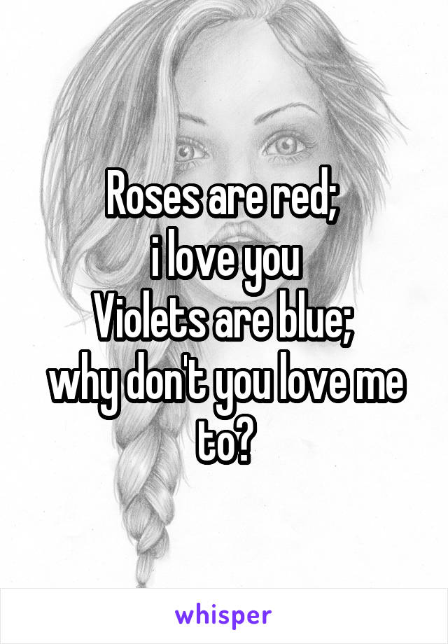 Roses are red;  i love you Violets are blue;  why don't you love me to?