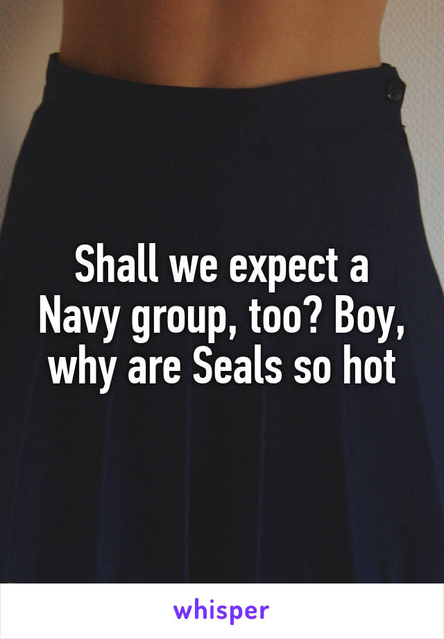 Shall we expect a Navy group, too? Boy, why are Seals so hot