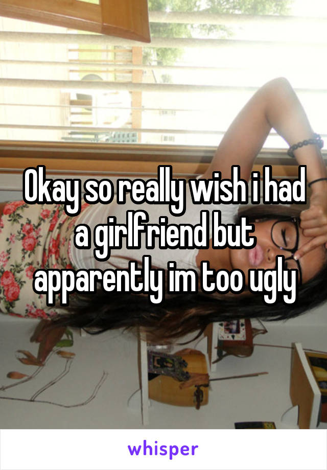 Okay so really wish i had a girlfriend but apparently im too ugly