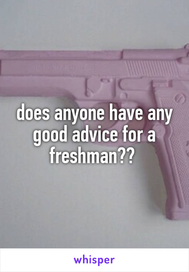 does anyone have any good advice for a freshman??