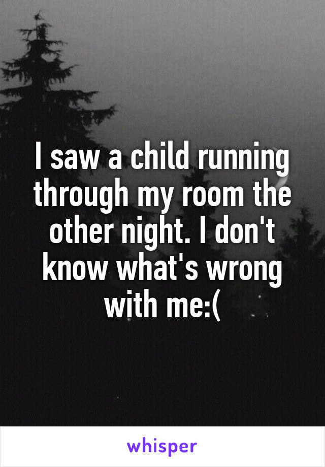 I saw a child running through my room the other night. I don't know what's wrong with me:(