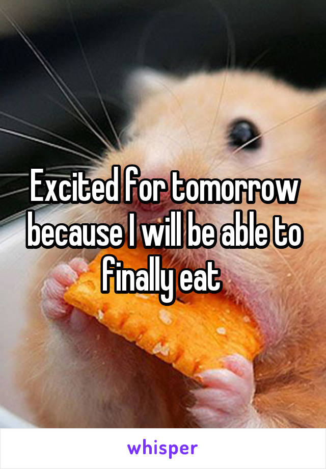 Excited for tomorrow because I will be able to finally eat