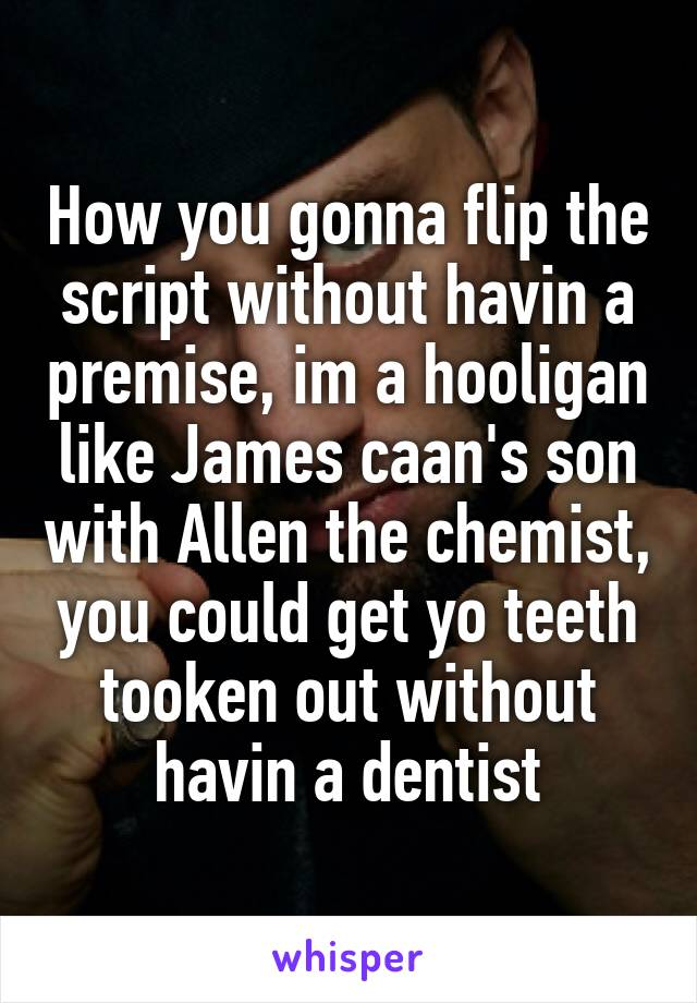 How you gonna flip the script without havin a premise, im a hooligan like James caan's son with Allen the chemist, you could get yo teeth tooken out without havin a dentist