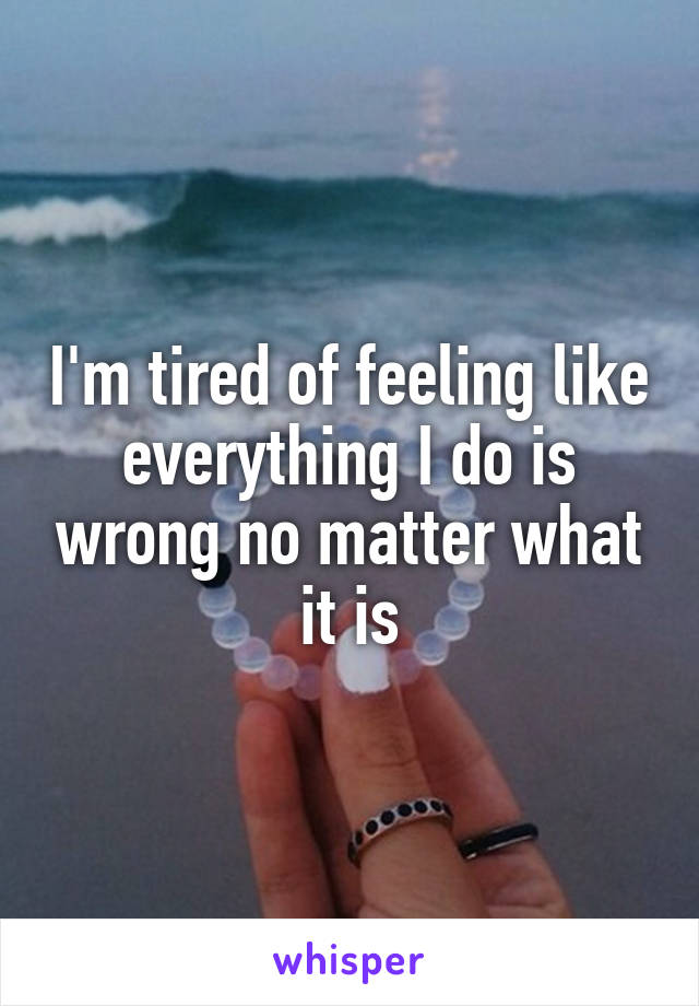 I'm tired of feeling like everything I do is wrong no matter what it is