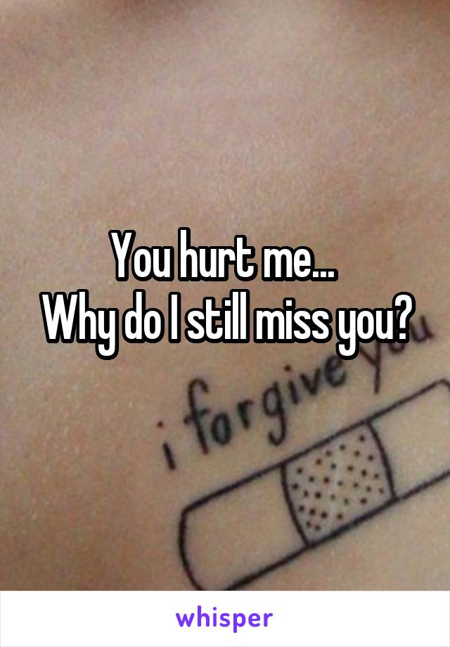 You hurt me...  Why do I still miss you?