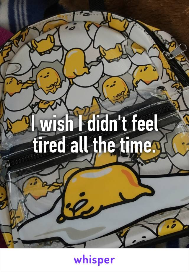 I wish I didn't feel tired all the time.