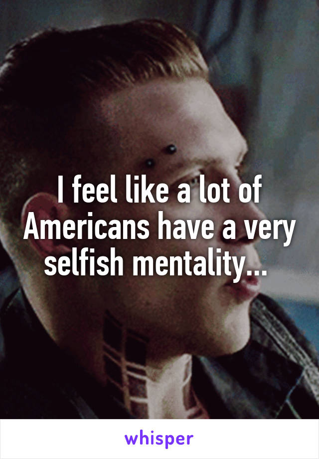 I feel like a lot of Americans have a very selfish mentality...