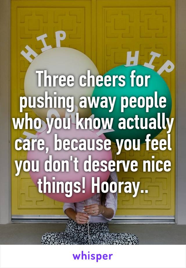 Three cheers for pushing away people who you know actually care, because you feel you don't deserve nice things! Hooray..