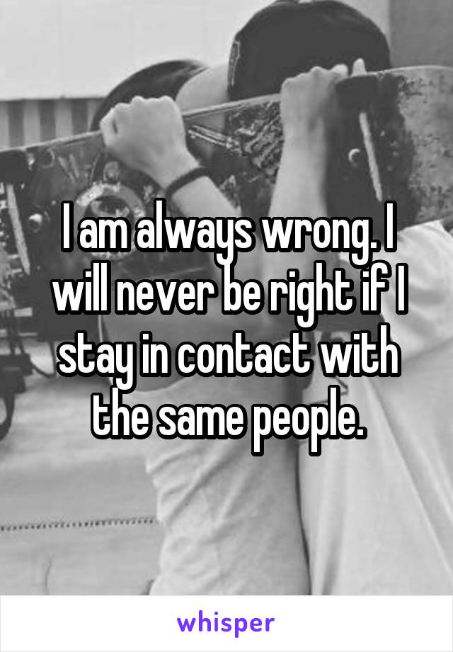 I am always wrong. I will never be right if I stay in contact with the same people.