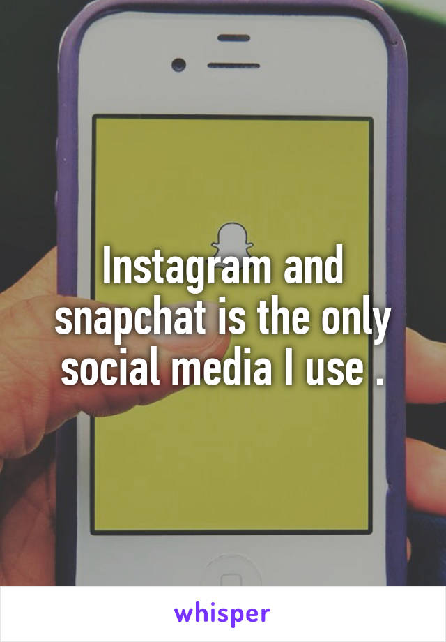 Instagram and snapchat is the only social media I use .
