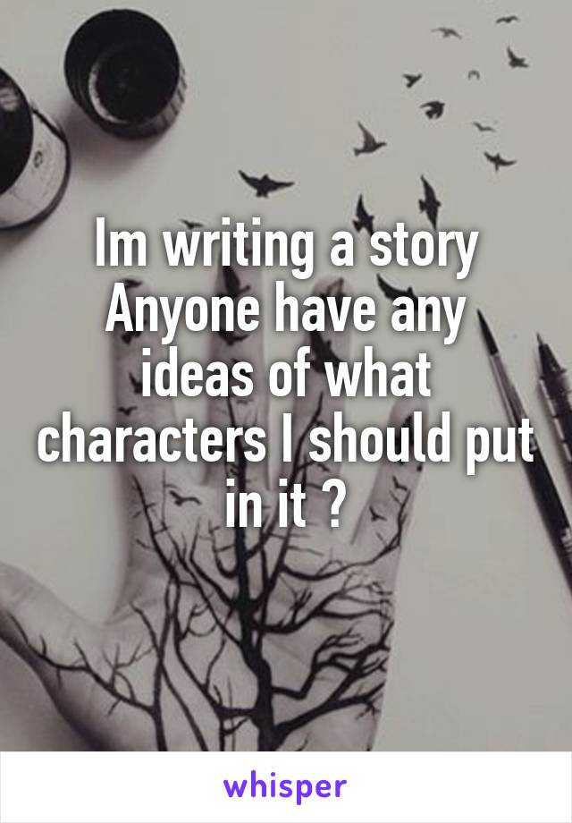 Im writing a story Anyone have any ideas of what characters I should put in it ?