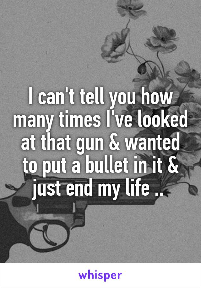 I can't tell you how many times I've looked at that gun & wanted to put a bullet in it & just end my life ..