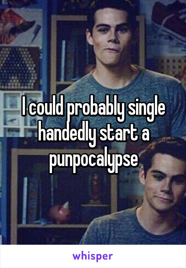 I could probably single handedly start a punpocalypse