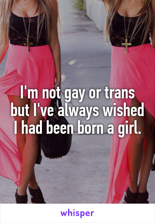 I'm not gay or trans but I've always wished I had been born a girl.